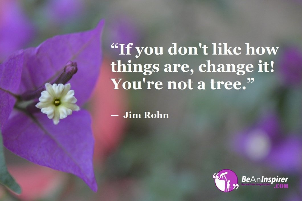 """""""If you don't like how things are, change it! You're not a tree."""" — Jim Rohn"""