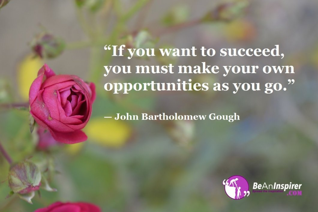 """""""If you want to succeed, you must make your own opportunities as you go."""" — John Bartholomew Gough"""