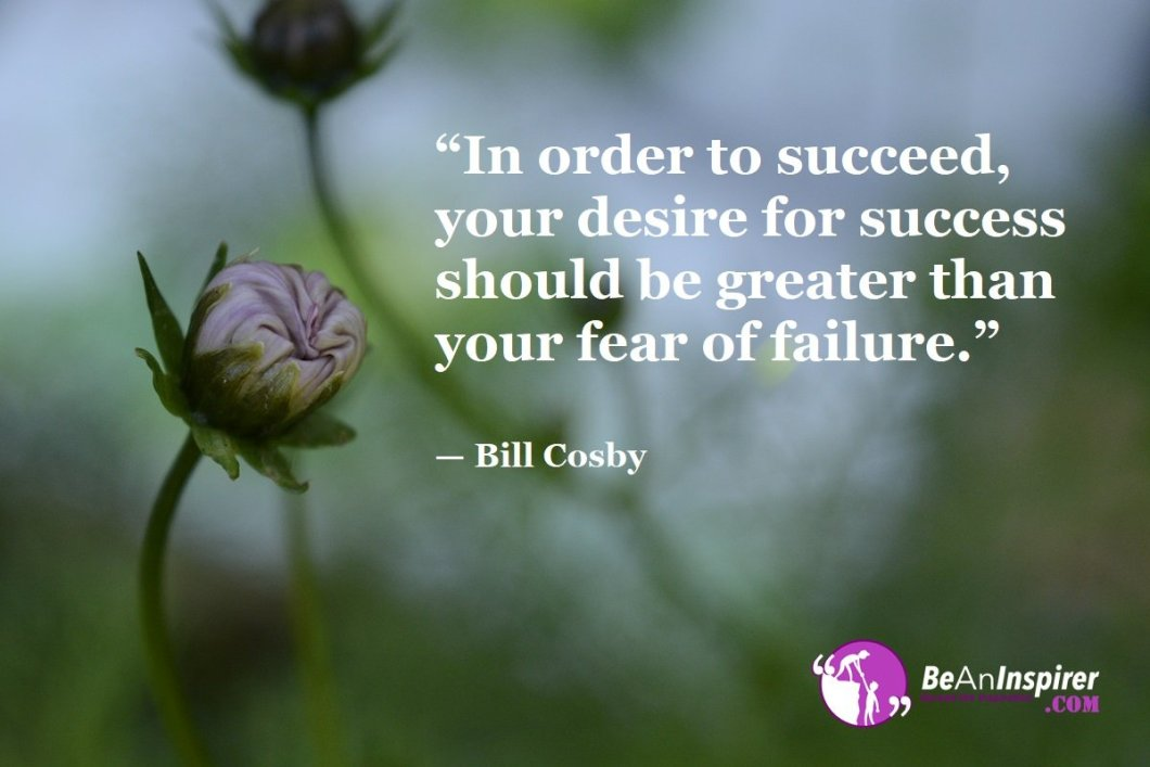 """""""In order to succeed, your desire for success should be greater than your fear of failure."""" — Bill Cosby"""