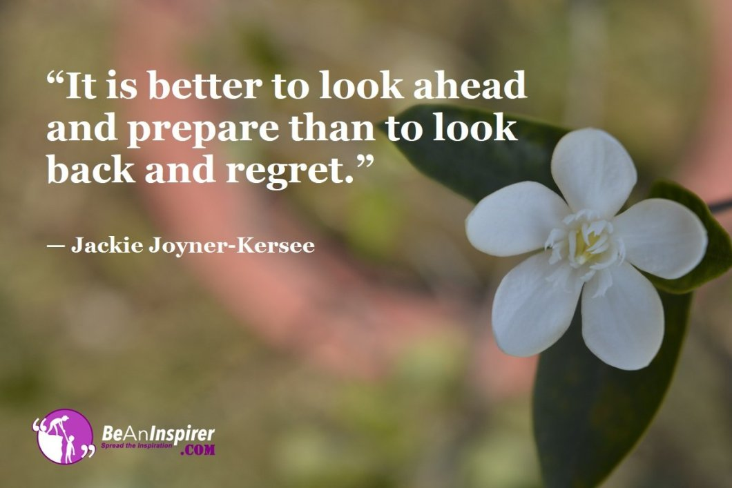 """It is better to look ahead and prepare than to look back and regret."" — Jackie Joyner-Kersee"