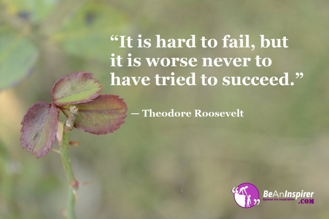 """""""It is hard to fail, but it is worse never to have tried to succeed."""" — Theodore Roosevelt"""