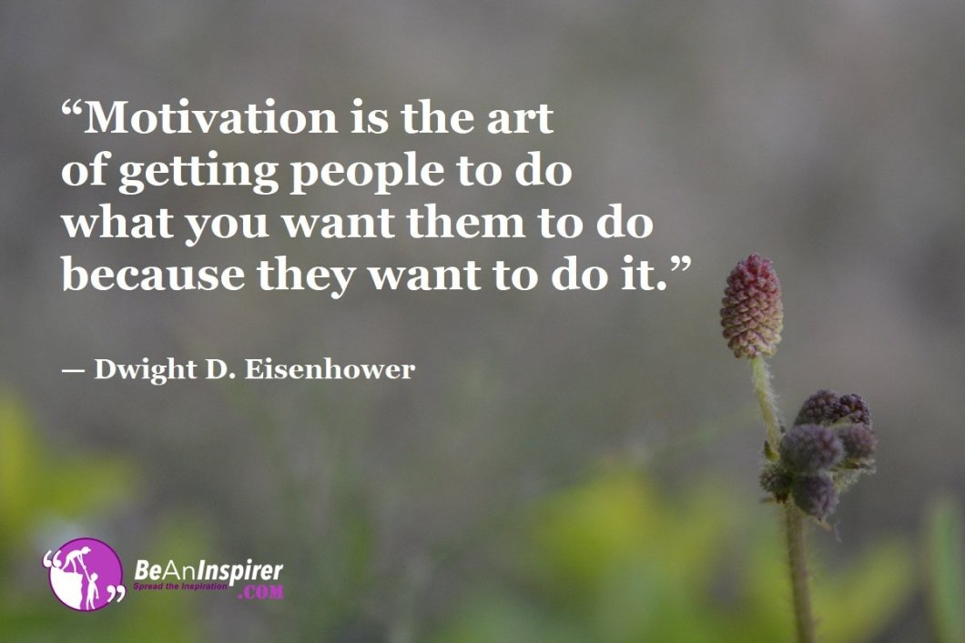 """Motivation is the art of getting people to do what you want them to do because they want to do it."" — Dwight D. Eisenhower"