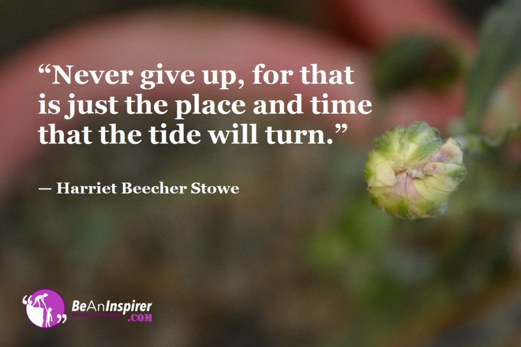 """Never give up, for that is just the place and time that the tide will turn."" — Harriet Beecher Stowe"