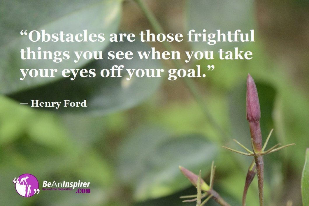 """""""Obstacles are those frightful things you see when you take your eyes off your goal."""" — Henry Ford"""