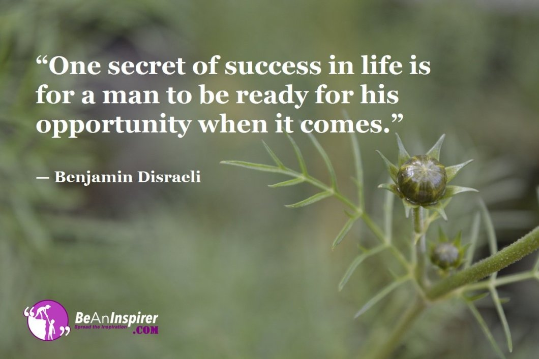 """""""One secret of success in life is for a man to be ready for his opportunity when it comes."""" — Benjamin Disraeli"""