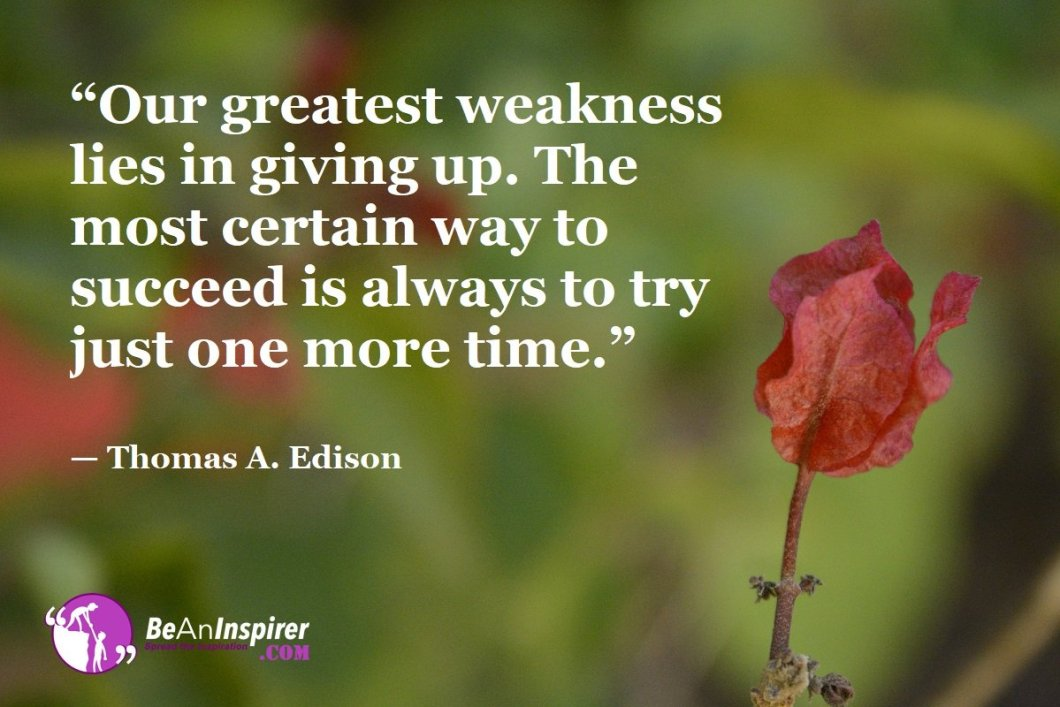 """Our greatest weakness lies in giving up. The most certain way to succeed is always to try just one more time."" — Thomas A. Edison"