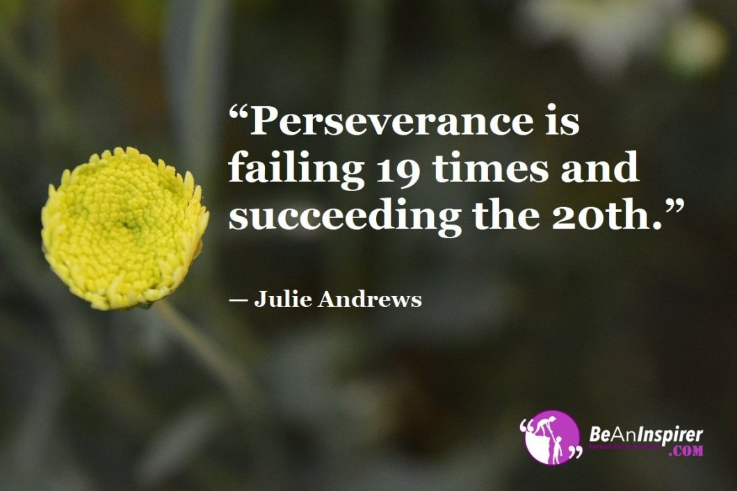 """""""Perseverance is failing 19 times and succeeding the 20th."""" — Julie Andrews"""