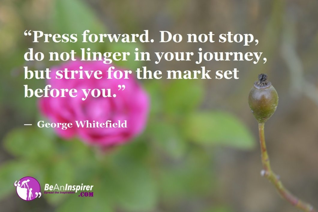 """Press forward. Do not stop, do not linger in your journey, but strive for the mark set before you."" — George Whitefield"