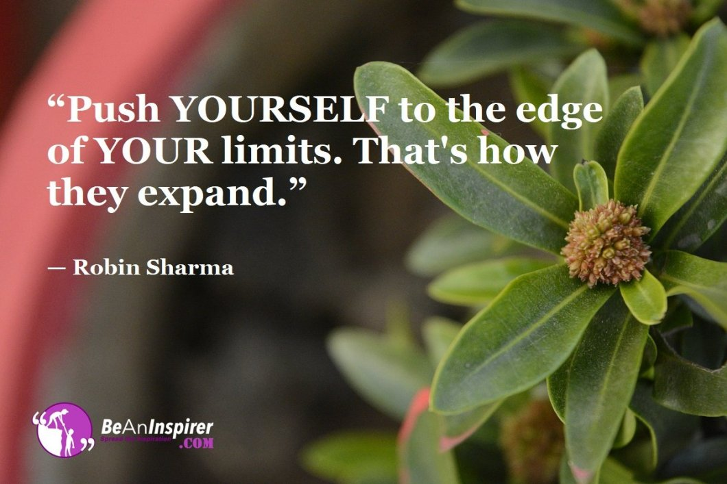 """Push YOURSELF to the edge of YOUR limits. That's how they expand."" — Robin Sharma"