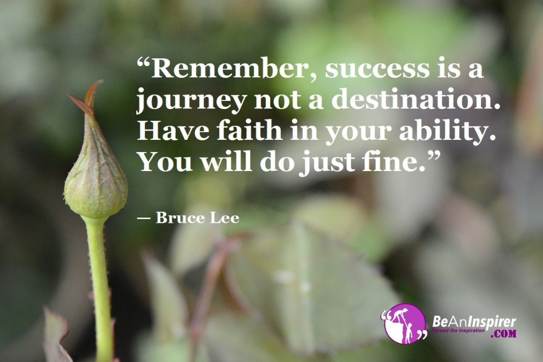 """""""Remember, success is a journey not a destination. Have faith in your ability. You will do just fine."""" — Bruce Lee"""