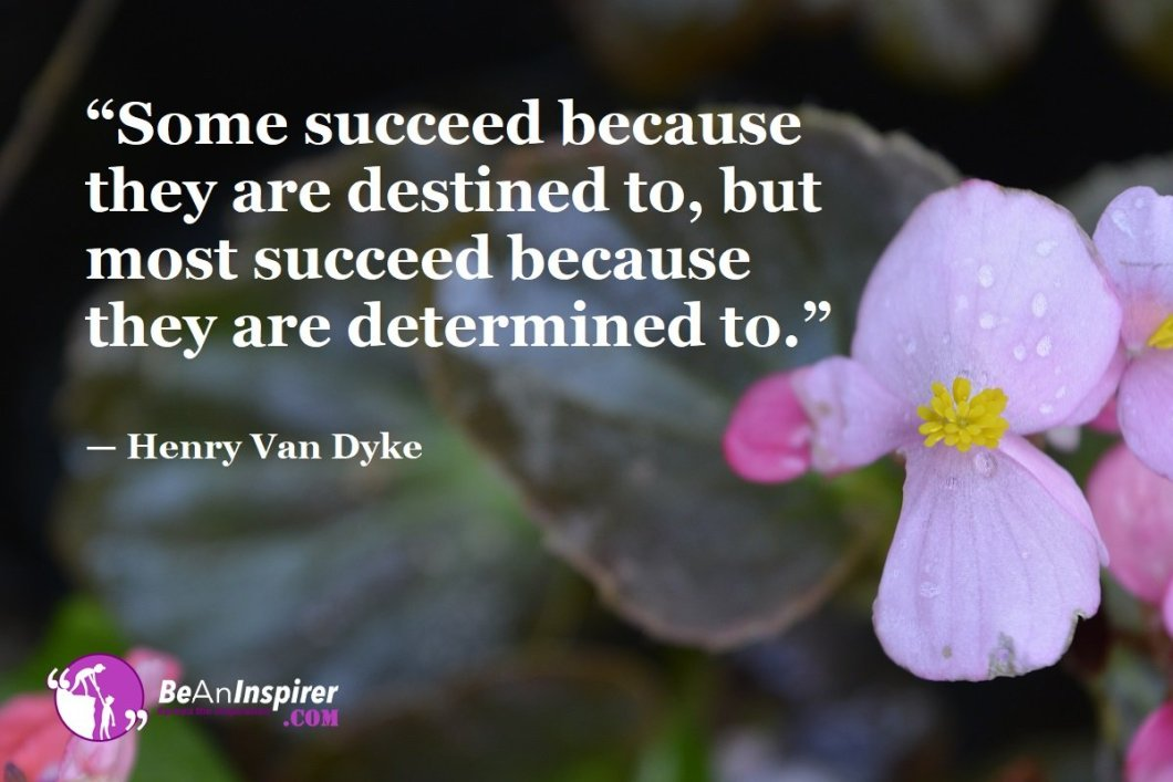 """""""Some succeed because they are destined to, but most succeed because they are determined to."""" — Henry Van Dyke"""