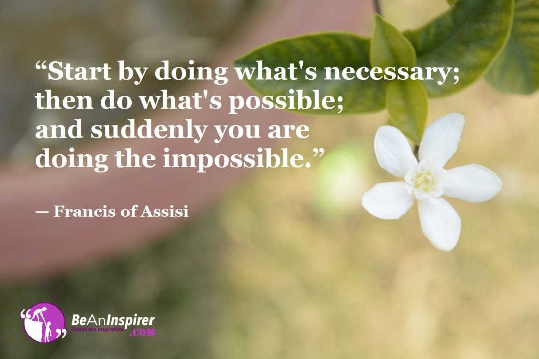 """Start by doing what's necessary; then do what's possible; and suddenly you are doing the impossible."" — Francis of Assisi"