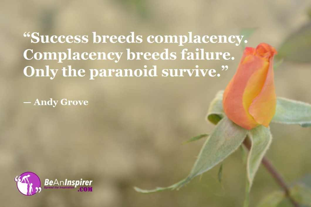 """""""Success breeds complacency. Complacency breeds failure. Only the paranoid survive."""" — Andy Grove"""