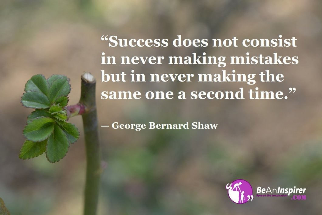 """""""Success does not consist in never making mistakes but in never making the same one a second time."""" — George Bernard Shaw"""