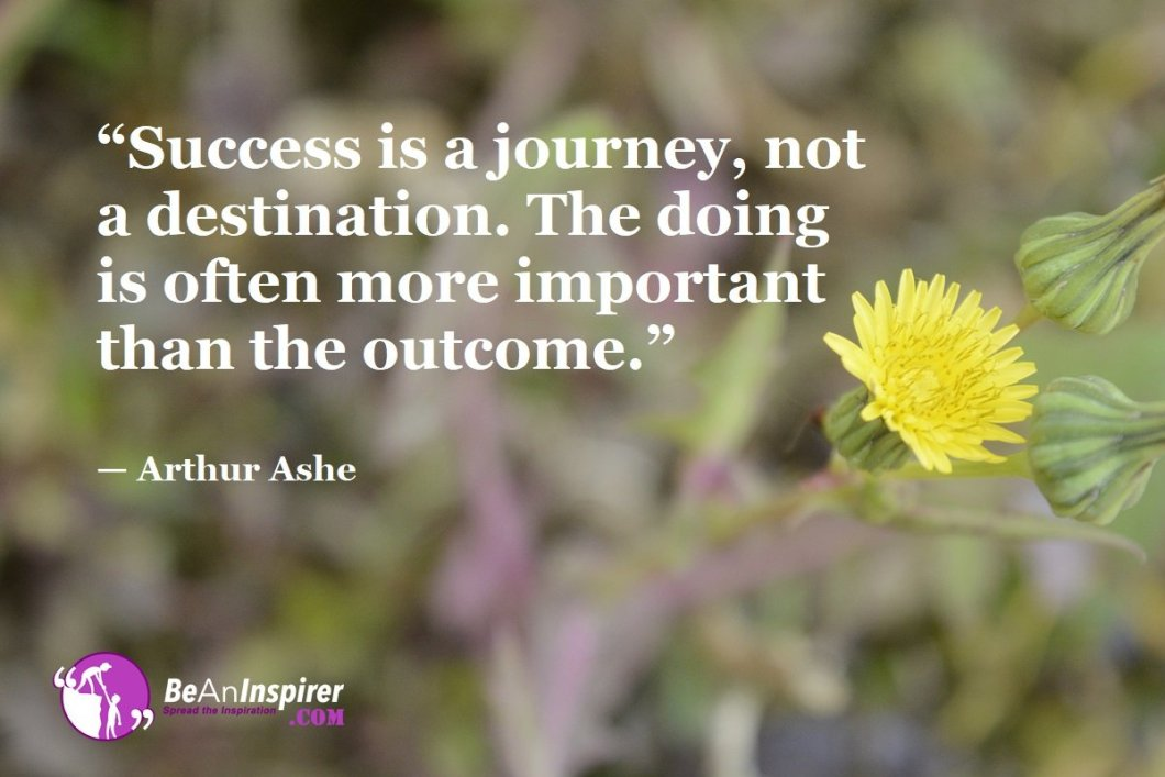 """""""Success is a journey, not a destination. The doing is often more important than the outcome."""" — Arthur Ashe"""