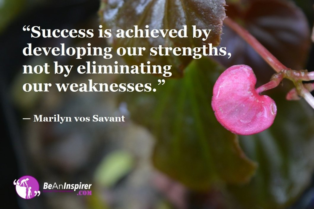 """""""Success is achieved by developing our strengths, not by eliminating our weaknesses."""" — Marilyn vos Savant"""