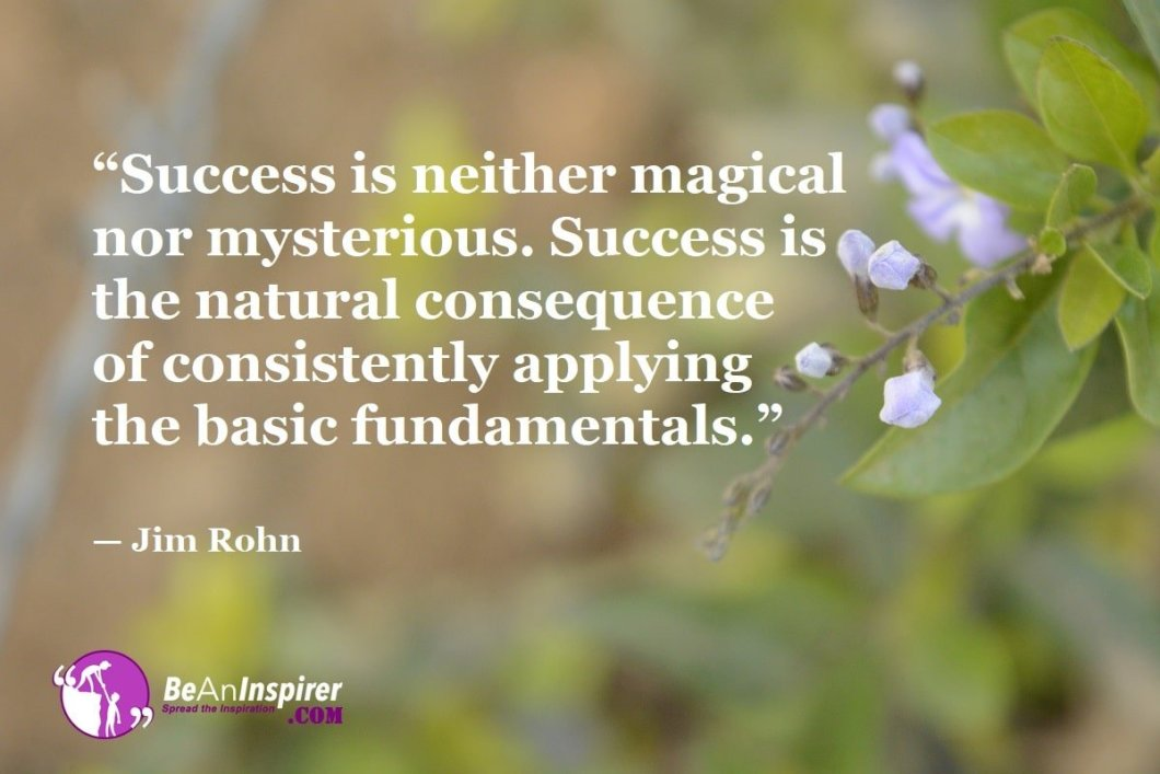 """""""Success is neither magical nor mysterious. Success is the natural consequence of consistently applying the basic fundamentals."""" — Jim Rohn"""