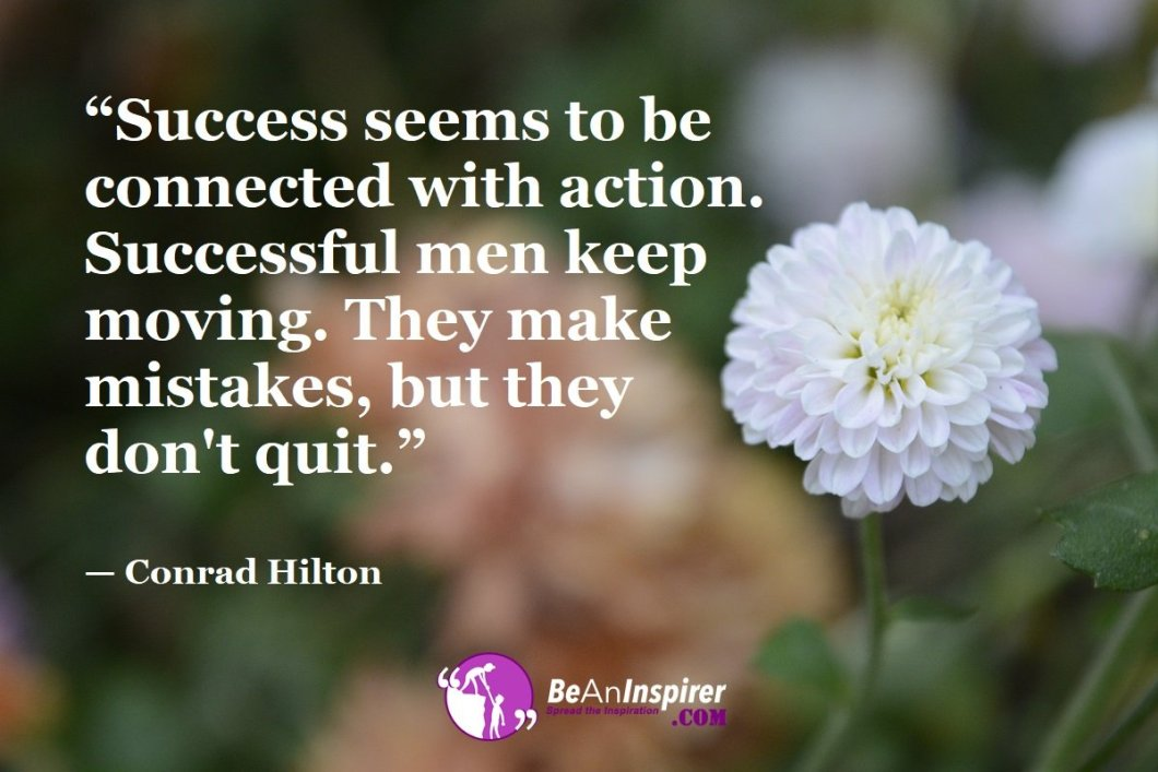 """""""Success seems to be connected with action. Successful men keep moving. They make mistakes, but they don't quit."""" — Conrad Hilton"""