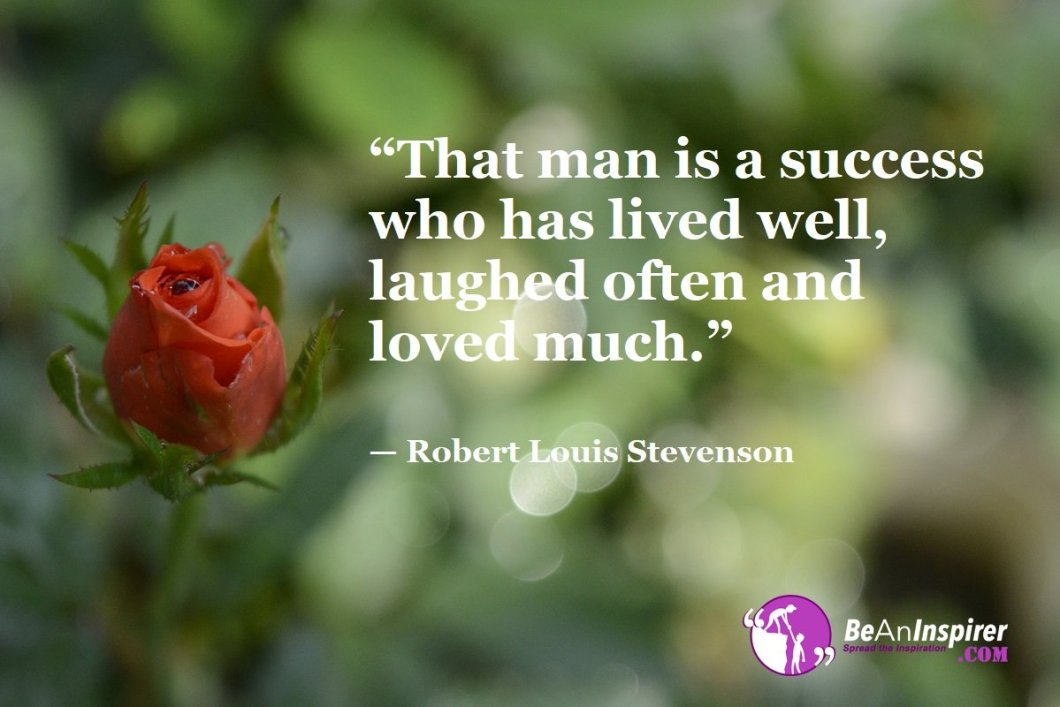 """""""That man is a success who has lived well, laughed often and loved much."""" — Robert Louis Stevenson"""
