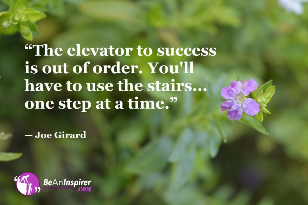 """""""The elevator to success is out of order. You'll have to use the stairs... one step at a time."""" — Joe Girard"""