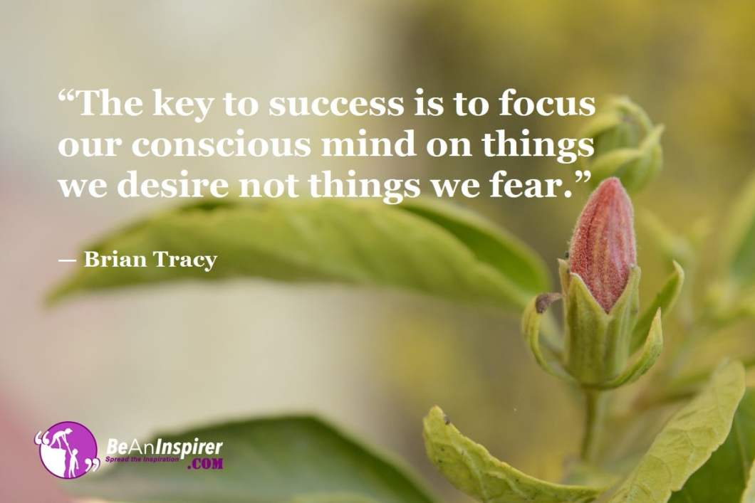 """""""The key to success is to focus our conscious mind on things we desire not things we fear."""" — Brian Tracy"""