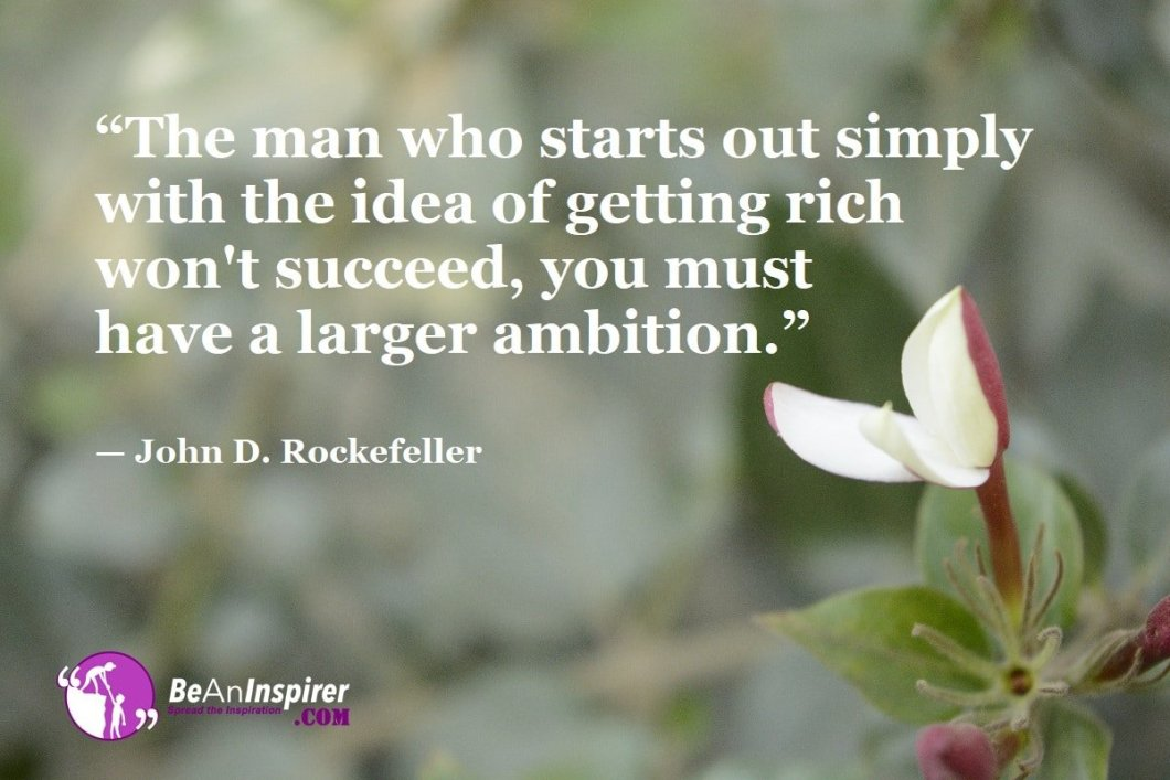 """""""The man who starts out simply with the idea of getting rich won't succeed, you must have a larger ambition."""" — John D. Rockefeller"""