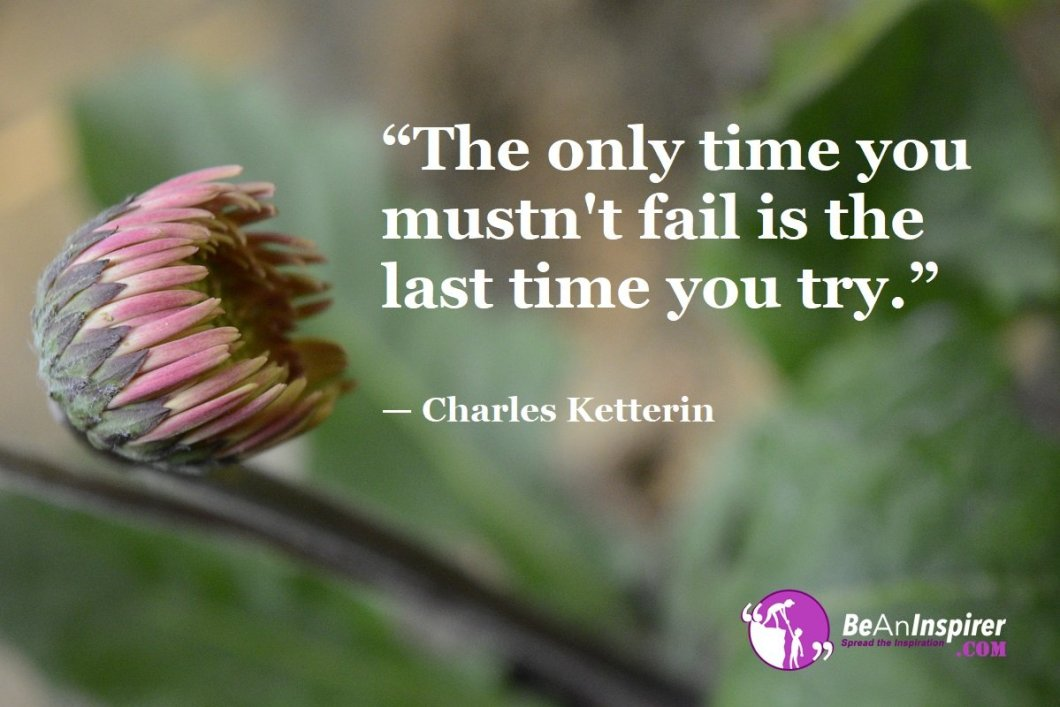 """""""The only time you mustn't fail is the last time you try."""" — Charles Ketterin"""
