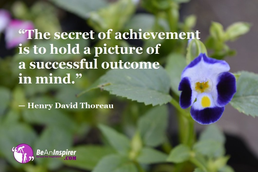 """""""The secret of achievement is to hold a picture of a successful outcome in mind."""" — Henry David Thoreau"""