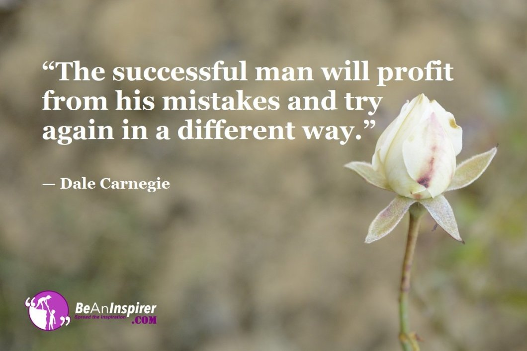 """""""The successful man will profit from his mistakes and try again in a different way."""" — Dale Carnegie"""