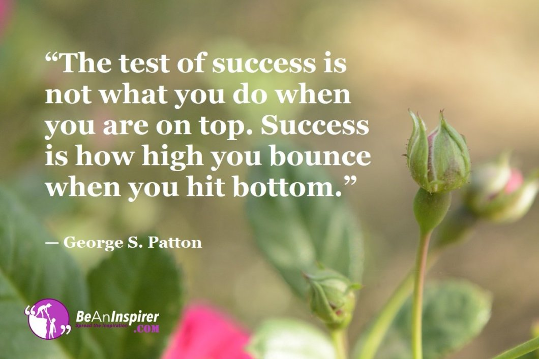 """""""The test of success is not what you do when you are on top. Success is how high you bounce when you hit bottom."""" — George S. Patton"""