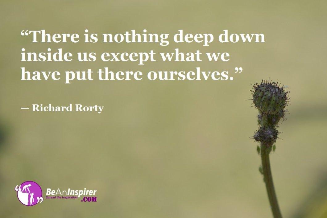 """""""There is nothing deep down inside us except what we have put there ourselves."""" — Richard Rorty"""