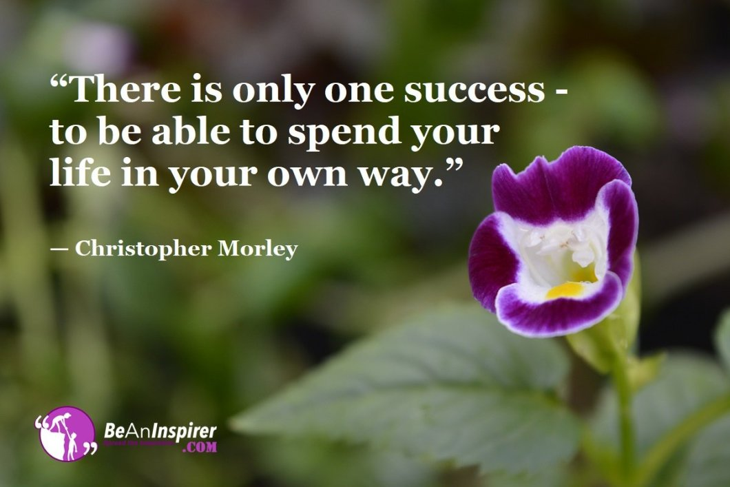 """""""There is only one success - to be able to spend your life in your own way."""" — Christopher Morley"""