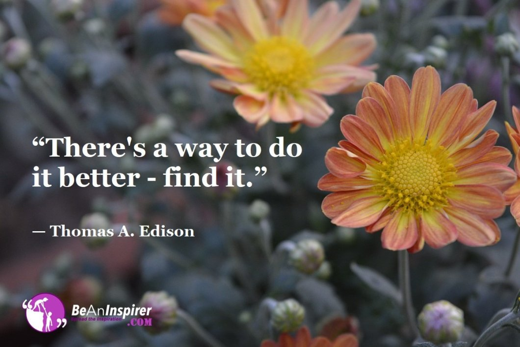 """There's a way to do it better - find it."" — Thomas A. Edison"