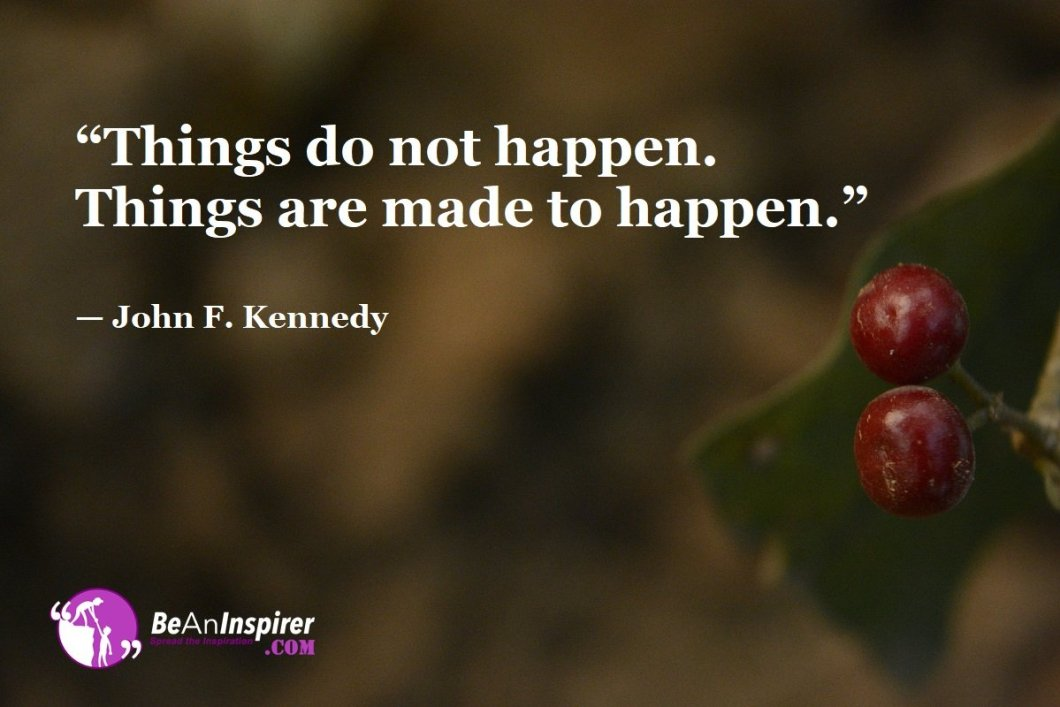 """""""Things do not happen. Things are made to happen."""" — John F. Kennedy"""