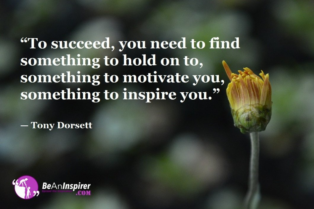"""""""To succeed, you need to find something to hold on to, something to motivate you, something to inspire you."""" — Tony Dorsett"""
