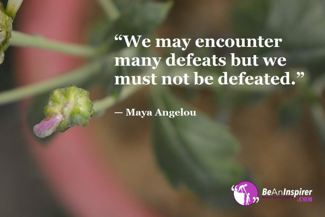 """We may encounter many defeats but we must not be defeated."" — Maya Angelou"