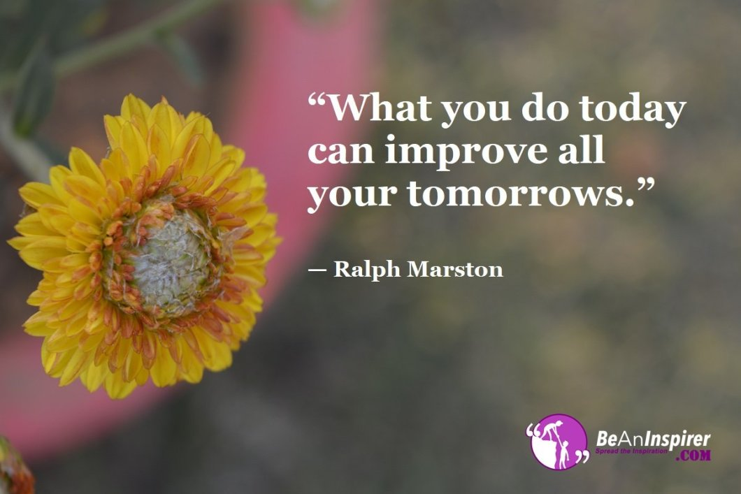 """What you do today can improve all your tomorrows."" — Ralph Marston"