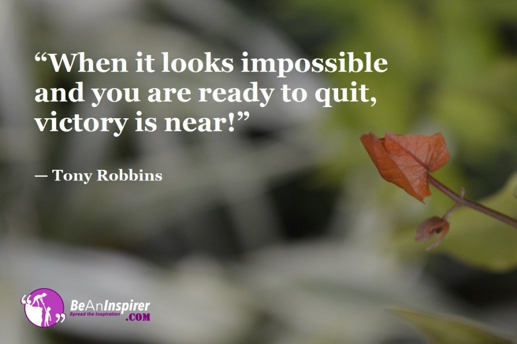 """""""When it looks impossible and you are ready to quit, victory is near!"""" — Tony Robbins"""