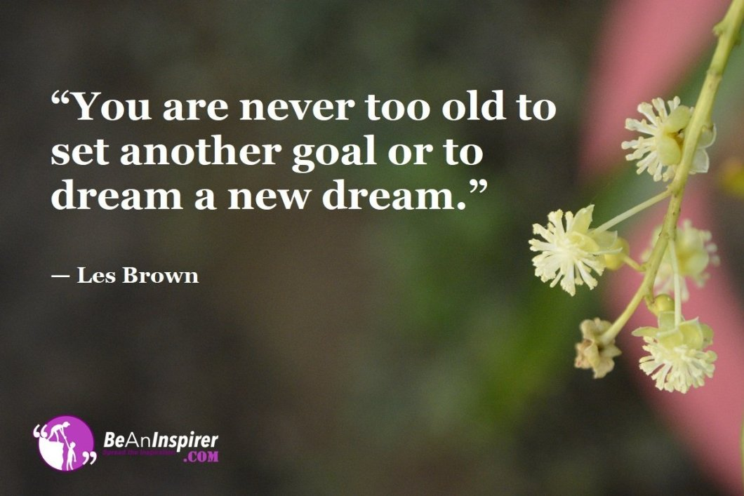 """You are never too old to set another goal or to dream a new dream."" — Les Brown"