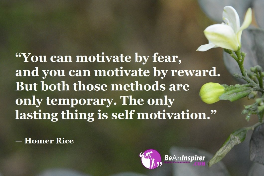 """""""You can motivate by fear, and you can motivate by reward. But both those methods are only temporary. The only lasting thing is self motivation."""" — Homer Rice"""