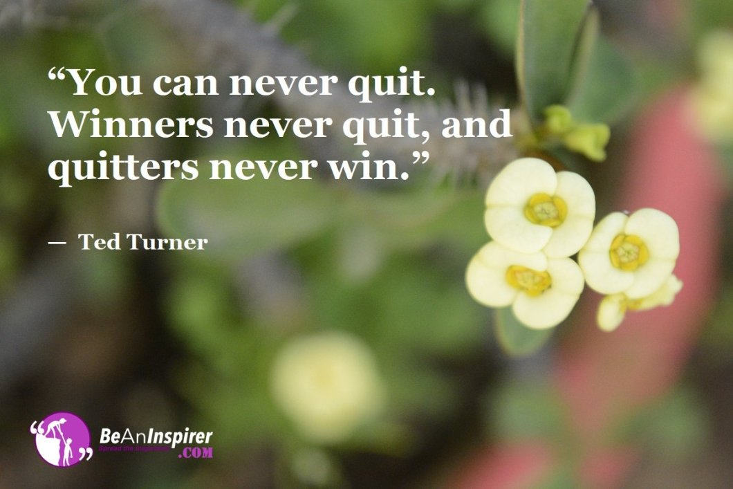 """You can never quit. Winners never quit, and quitters never win."" — Ted Turner"