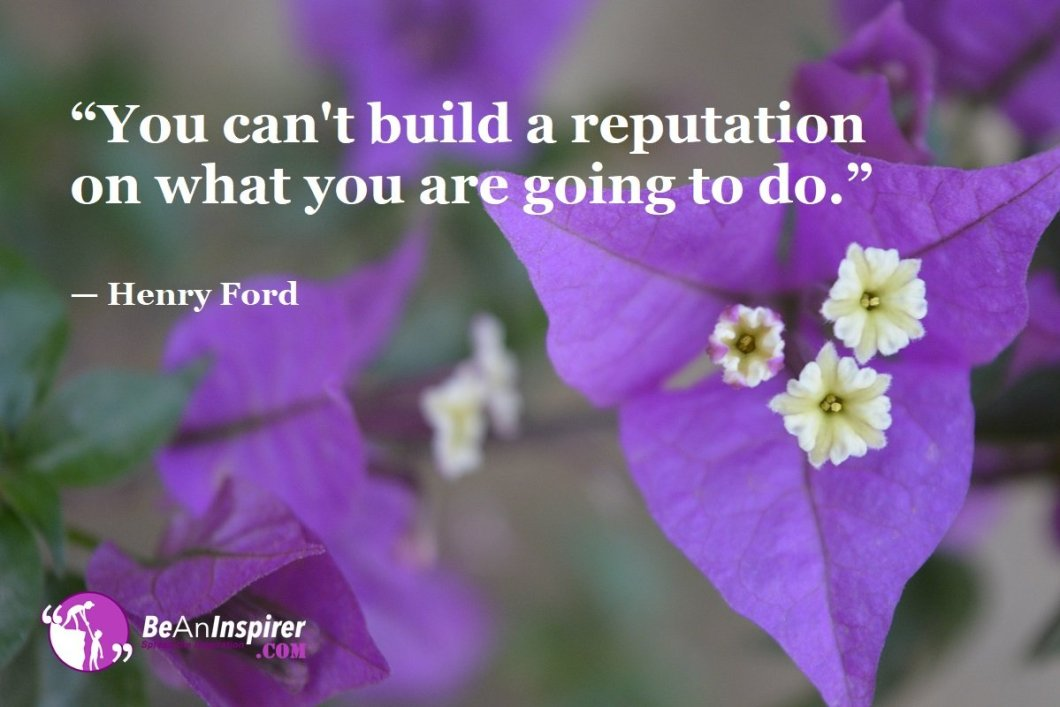 """You can't build a reputation on what you are going to do."" — Henry Ford"
