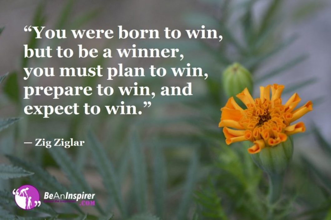 """""""You were born to win, but to be a winner, you must plan to win, prepare to win, and expect to win."""" — Zig Ziglar"""