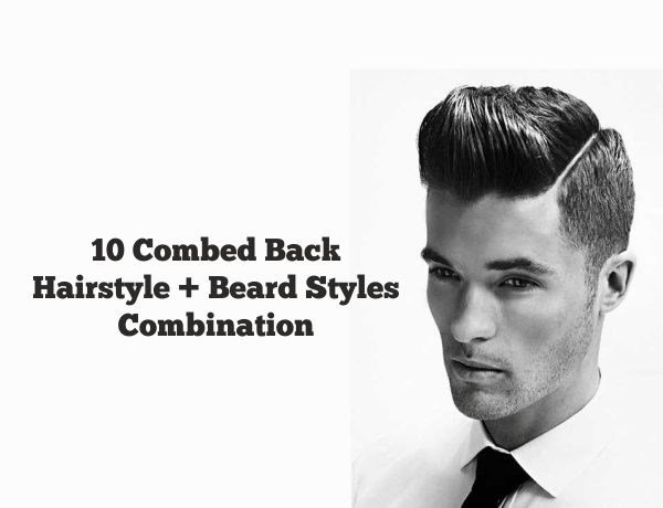 10 Combed Back Hairstyles + Beard Styles Combination