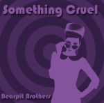 Something Cruel by Bearpit Brothers