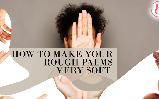 9 Ways to Make Your Rough Palms Very Soft