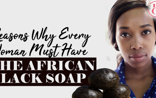 10 Reasons Every Woman Must Have the African Black Soap
