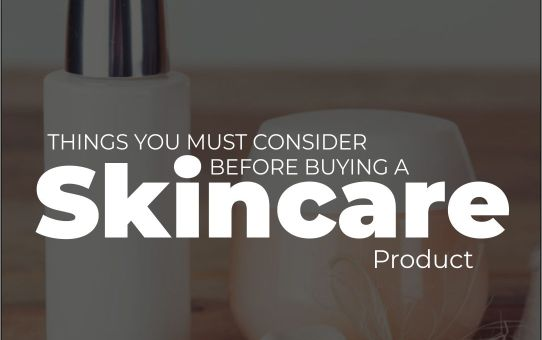 6 Things You Must Consider Before You Buy A Skincare Product