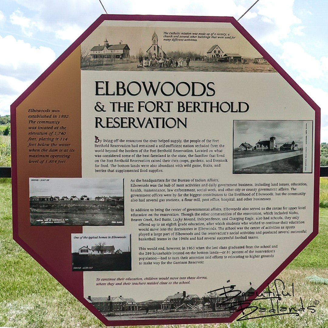 In 1953 the construction of the Garrison Dam on the Missouri River, which formed Lake Sakakawea, flooded the town of Elbowoods. It was located in the area of Indian Hills Recreation Area, west of Garrison, , north of Halliday, North Dakota.