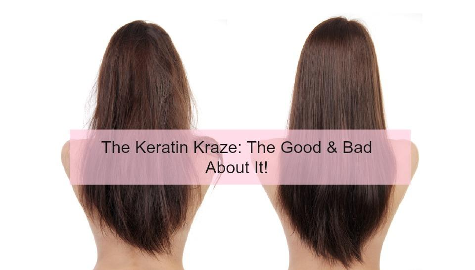 The Keratin Kraze: The Good & Bad About It!